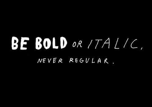 Be Bold or Italic Never Regular